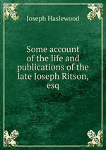 Some account of the life and publications of the late Joseph Ritson, esq