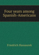 Four years among Spanish-Americans