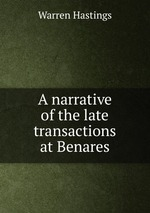 A narrative of the late transactions at Benares