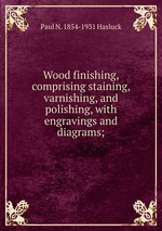 Wood finishing, comprising staining, varnishing, and polishing, with engravings and diagrams;
