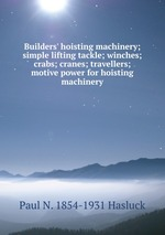 Builders` hoisting machinery; simple lifting tackle; winches; crabs; cranes; travellers; motive power for hoisting machinery