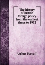 The history of British foreign policy from the earliest times to 1912