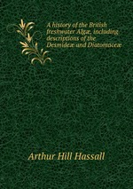 A history of the British freshwater Alg, including descriptions of the Desmide and Diatomace