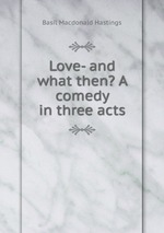 Love- and what then? A comedy in three acts