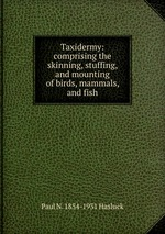 Taxidermy: comprising the skinning, stuffing, and mounting of birds, mammals, and fish