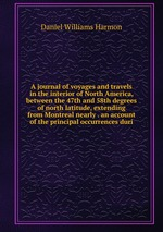 A journal of voyages and travels in the interior of North America, between the 47th and 58th degrees of north latitude, extending from Montreal nearly . an account of the principal occurrences duri