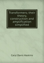 Transformers; their theory, construction and amplification simplified