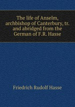 The life of Anselm, archbishop of Canterbury, tr. and abridged from the German of F.R. Hasse