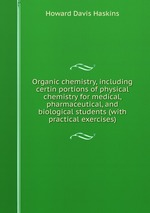 Organic chemistry, including certin portions of physical chemistry for medical, pharmaceutical, and biological students (with practical exercises)