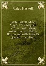 Caleb Haskell`s diary. May 5, 1775-May 30, 1776; A revolutionary soldier`s record before Boston and with Arnold`s Quebec expedition;