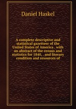 A complete descriptive and statistical gazetteer of the United States of America . with an abstract of the census and statistics for 1840, . and literary condition and resources of