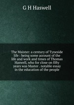 The Maister: a century of Tyneside life : being some account of the life and work and times of Thomas Haswell, who for close on fifty years was Master . notable essay in the education of the people