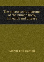 The microscopic anatomy of the human body, in health and disease