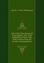 Life of the Most Reverend John Hughes, D.D., first archbishop of New York. With extracts from his private correspondence