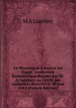 Le Monologue travers les Oages; confrence humoristique donne par M.A. Lambert au Cercle des escholiers d`Anvers le 20 mai 1911 (French Edition)