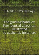 The guiding hand, or, Providential direction, illustrated by authentic instances