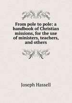 From pole to pole: a handbook of Christian missions, for the use of ministers, teachers, and others
