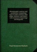 Photographic cameras and accessories: comprising how to make cameras, dark slides, shutters, and stand ; with numerous engravings and diagrams