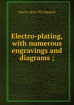 Electro-plating, with numerous engravings and diagrams ;