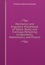 Mechanics` and Engineers` Pocketbook of Tables: Rules, and Formulas Pertaining to Mechanics, Mathematics, and Physics
