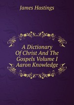 A Dictionary Of Christ And The Gospels Volume I Aaron Knowledge