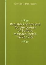 Registers of probate for the county of Suffolk, Massachusetts, 1639-1799