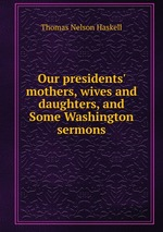 Our presidents` mothers, wives and daughters, and Some Washington sermons