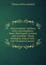 "Our presidents` mothers, wives and daughters; Some Washington sermons and (mayhap) ""Young Konkaput, king of Utes,"" and ""Occasional poems."""