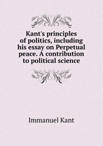 Kant`s principles of politics, including his essay on Perpetual peace. A contribution to political science