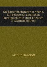 Die kaiserinnengrber in Andria. Ein beitrag zur apulischen kunstgeschichte unter Friedrich II (German Edition)