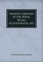 Haskell`s Women of the Bible, Wives of presidents, etc