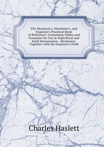 The Mechanic`s, Machinist`s, and Engineer`s Practical Book of Reference: Containing Tables and Formulae for Use in Superficial and Solid Mensuration . Mechanics. Together with the Engineer`s Field
