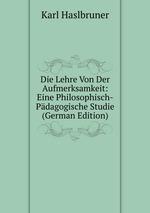 Die Lehre Von Der Aufmerksamkeit: Eine Philosophisch-Pdagogische Studie (German Edition)