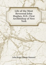 Life of the Most Reverend John Hughes, D.D.: First Archbishop of New York