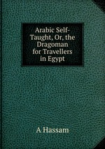 Arabic Self-Taught, Or, the Dragoman for Travellers in Egypt