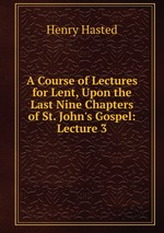 A Course of Lectures for Lent, Upon the Last Nine Chapters of St. John`s Gospel: Lecture 3