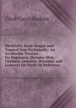 Electricity Made Simple and Treated Non-Technically: An Invaluable Treatise for Engineers, Dynamo Men, Firemen, Linemen, Wiremen and Learners for Study Or Reference