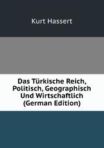 Das Trkische Reich, Politisch, Geographisch Und Wirtschaftlich (German Edition)