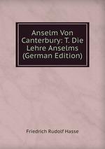 Anselm Von Canterbury: T. Die Lehre Anselms (German Edition)