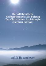 Der Altchristliche Grberschmuck: Ein Beitrag Zur Christlichen Archologie (German Edition)