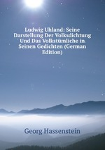 Ludwig Uhland: Seine Darstellung Der Volksdichtung Und Das Volkstmliche in Seinen Gedichten (German Edition)