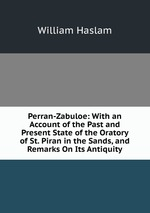 Perran-Zabuloe: With an Account of the Past and Present State of the Oratory of St. Piran in the Sands, and Remarks On Its Antiquity