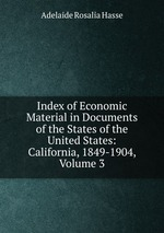 Index of Economic Material in Documents of the States of the United States: California, 1849-1904, Volume 3