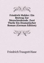 Friedrich Mahler: Ein Beytrag Zur Menschenkunde. Zwei Theile Ein Dramatischer Roman (German Edition)