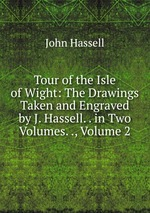 Tour of the Isle of Wight: The Drawings Taken and Engraved by J. Hassell. . in Two Volumes. ., Volume 2