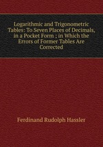 Logarithmic and Trigonometric Tables: To Seven Places of Decimals, in a Pocket Form ; in Which the Errors of Former Tables Are Corrected