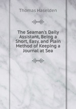 The Seaman`s Daily Assistant, Being a Short, Easy, and Plain Method of Keeping a Journal at Sea