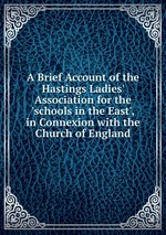 A Brief Account of the Hastings Ladies` Association for the `schools in the East`, in Connexion with the Church of England