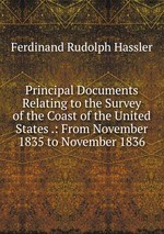 Principal Documents Relating to the Survey of the Coast of the United States .: From November 1835 to November 1836