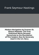 Modern Navigation by Sumner-St. Hilaire Methods: The First Published Works Devoted Exclusively to the Elucidation of This Subject, Now So Generally Used in the U.S. Navy